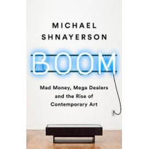 Boom: Mad Money, Mega Dealers, and the Rise of Contemporary Art by Michael Shnayerson, 9781541758728
