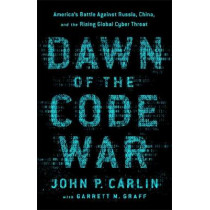 Dawn of the Code War: America's Battle Against Russia, China, and the Rising Global Cyber Threat by Garrett M. Graff, 9781541773844