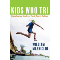 Kids Who Tri: Transforming Youth and Youth Sports Culture by William Marsiglio, 9781543976878