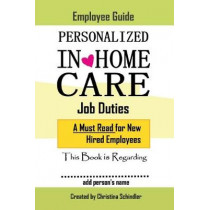 Personalized In-Home Care Job Duties: A Must Read for New Hired Employees: This book is Regarding In-Home Care for _______ (add person's name) by CHRISTINA SCHINDLER, 9781543981629