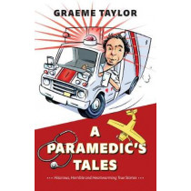 A Paramedic's Tales: Hilarious, Horrible and Heartwarming True Stories by Graeme Taylor, 9781550179026