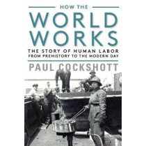 How the World Works: The Story of Human Labor from Prehistory to the Modern Day by Paul Cockshott, 9781583677773