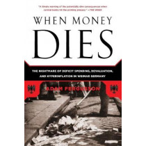 When Money Dies: The Nightmare of Deficit Spending, Devaluation, and Hyperinflation in Weimar Germany by Adam Fergusson, 9781586489946
