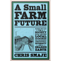A Small Farm Future: Making the Case for a Society Built Around Local Economies, Self-Provisioning, Agricultural Diversity, and a Shared Earth by Chris Smaje, 9781603589024