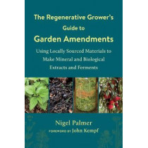 The Regenerative Grower's Guide to Garden Amendments: Using Locally Sourced Materials to Make Mineral and Biological Extracts and Ferments by Nigel Palmer, 9781603589888