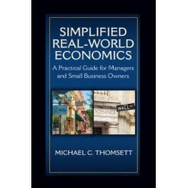 Simplified Real-World Economics: A Practical Guide for Managers and Small Business Owners by Michael Thomsett, 9781604271676