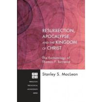 Resurrection, Apocalypse, and the Kingdom of Christ: The Eschatology of Thomas F. Torrance: Princeton Theological Monograph Series by Stanley S. MacLean, 9781610973946