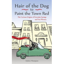 Hair Of The Dog To Paint The Town Red: The Curious Origins of Everyday Sayings and Fun Phrases by Andrew Thompson, 9781612436685