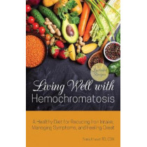 Living Well With Hemochromatosis: A Healthy Diet for Reducing Iron Intake, Managing Symptoms, and Feeling Great by Anna Khesin, 9781612439013