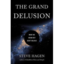 The Grand Delusion: What We Know But Don't Believe by Steve Hagen, 9781614296782