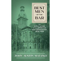 Best Men of the Bar: The Early Years of the American Bar Association 1878-1928 by John Austin Matzko, 9781616195878