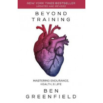 Beyond Training: Mastering Endurance, Health & Life by Ben Greenfield, 9781628603767
