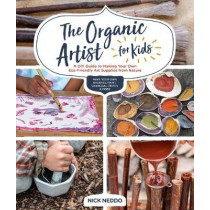 The Organic Artist for Kids: A DIY Guide to Making Your Own Eco-Friendly Art Supplies from Nature by Nick Neddo, 9781631597671