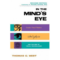 In the Mind's Eye: Creative Visual Thinkers, Gifted Dyslexics, and the Rise of Visual Technologies by Thomas G. West, 9781633886421