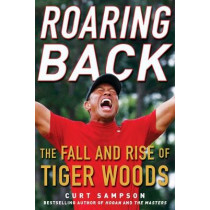 Roaring Back: The Fall and Rise of Tiger Woods by Curt Sampson, 9781635766837