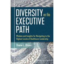 Diversity on the Executive Path: Wisdom and Insights for Navigating to the Highest Levels of Healthcare Leadership by Diane Dixon, 9781640551206