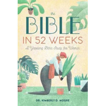 The Bible in 52 Weeks: A Yearlong Bible Study for Women by Dr Kimberly D Moore, 9781641528153