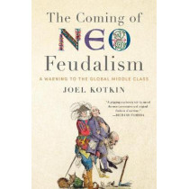 Coming of Neo-Feudalism: A Warning to the Global Middle Class by Joel Kotkin, 9781641770941