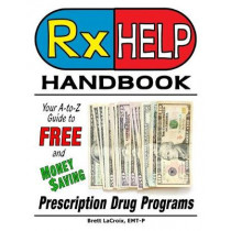 Rx Help Handbook: Your A-to-Z Guide to Free and Money Saving Prescription Drug Programs by Brett LaCroix, 9781642374964