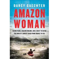 Amazon Woman: Facing Fears, Chasing Dreams, and a Quest to Kayak the World's Largest River from Source to Sea by Darcy Gaechter, 9781643133140