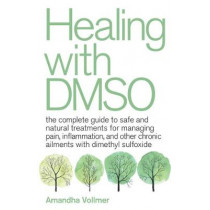 Healing With Dmso: The Complete Guide to Safe and Natural Treatments for Managing Pain, Inflammation, and Other Chronic Ailments with Dimethyl Sulfoxide by Amandha Dawn Vollmer, 9781646040025