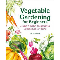 Vegetable Gardening for Beginners: A Simple Guide to Growing Vegetables at Home by Jill McSheehy, 9781646115372
