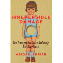 Irreversible Damage: The Transgender Craze Seducing Our Daughters by Abigail Shrier, 9781684510313