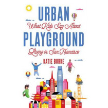 Urban Playground: What Kids Say about Living in San Francisco by Katie Burke, 9781684630165