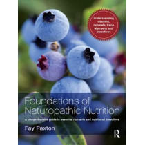 Foundations of Naturopathic Nutrition: A Comprehensive Guide to Essential Nutrients and Nutritional Bioactives by Fay Paxton, 9781742370408