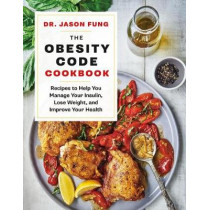 The Obesity Code Cookbook: Recipes to Help You Manage Insulin, Lose Weight, and Improve Your Health by Jason Fung, 9781771644761