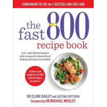 The Fast 800 Recipe Book: Low-carb, Mediterranean style recipes for intermittent fasting and long-term health by Dr Clare Bailey, 9781780724133