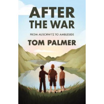 After the War: From Auschwitz to Ambleside by Tom Palmer, 9781781129487