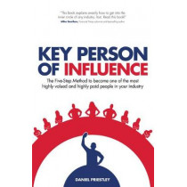 Key Person of Influence: The Five-Step Method to Become One of the Most Highly Valued and Highly Paid People in Your Industry by Daniel Priestley, 9781781331095