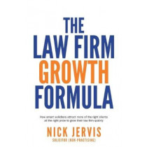 Law Firm Growth Formula: How smart solicitors attract more of the right clients at the right price to grow their law firm quickly by Nick Jervis, 9781781332658