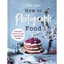 How to Photograph Food by Beata Lubas, 9781781576915