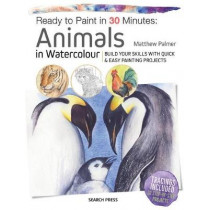 Ready to Paint in 30 Minutes: Animals in Watercolour: Build Your Skills with Quick & Easy Painting Projects by Matthew Palmer, 9781782216858