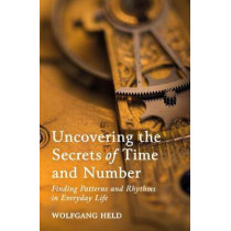 Uncovering the Secrets of Time and Number: Finding Patterns and Rhythms in Everyday Life by Wolfgang Held, 9781782506645