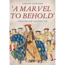 `A Marvel to Behold`: Gold and Silver at the Court of Henry VIII by Timothy Schroder, 9781783275076