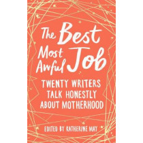 The Best, Most Awful Job: Twenty Writers Talk Honestly About Motherhood by Katherine May, 9781783964864