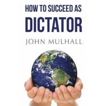 How to Succeed as Dictator by John J. Mulhall, 9781784656133
