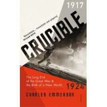 Crucible: The Long End of the Great War and the Birth of a New World, 1917-1924 by Charles Emmerson, 9781784703691