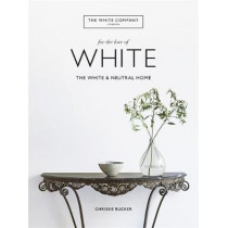 The White Company, For the Love of White: The White & Neutral Home by Chrissie Rucker & The White Company, 9781784725563