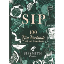Sipsmith: Sip: 100 gin cocktails with only three ingredients by Sipsmith, 9781784726089