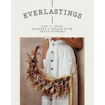 Everlastings: How to grow, harvest and create with dried flowers by Bex Partridge, 9781784883393