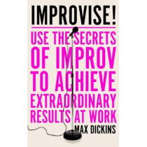 Improvise!: Use the Secrets of Improv to Achieve Extraordinary Results at Work by Max Dickins, 9781785785870
