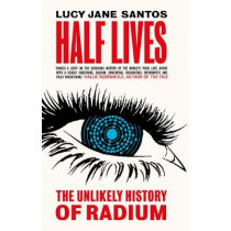 Half Lives: The Unlikely History of Radium by Lucy Jane Santos, 9781785786075