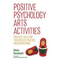 Positive Psychology Arts Activities: Creative Tools for Therapeutic Practice and Supervision by Olena Darewych, 9781785928369