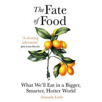 The Fate of Food: What We'll Eat in a Bigger, Hotter, Smarter World by Amanda Little, 9781786077875