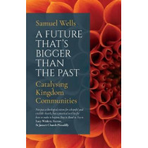 A Future That's Bigger Than The Past: Towards the renewal of the Church by Samuel Wells, 9781786221773