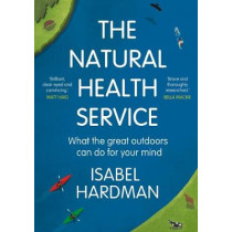 The Natural Health Service: What the Great Outdoors Can Do for Your Mind by Isabel Hardman, 9781786495907
